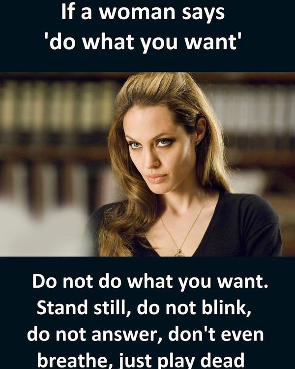 Name:  if-a-woman-says-do-what-you-want-relationship-meme.jpg Views: 1167 Size:  65.4 KB